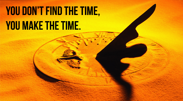 You don't find the time, you make the time.